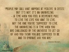 """People may call what happens at midlife """"a crisis"""", but it's not. It's an unraveling - a time when you feel a desperate pull to live the life you want to live. Not the one you're """"supposed"""" to live - Brene Brown"""