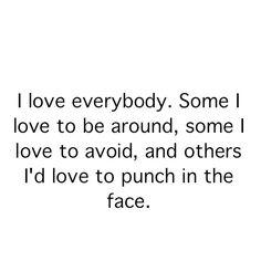 I love everybody ...