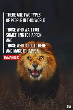 There are two types of people in this world. Those who wait for something to happen and those who go out there and make it happen.