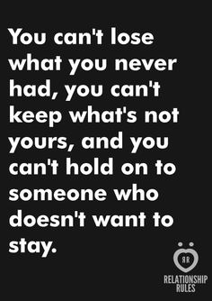 You can't lose what you never had, you can't keep what's not yours, and you can't hold on to someone who doesn't want to stay.