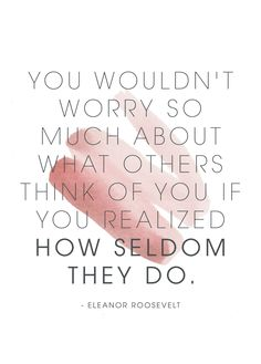 you wouldnt worry so much about what others think of you if you realized how seldom they do.