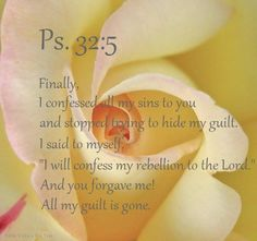 "PSALM 32:5 - Finally, I confessed my sins to you and stopped trying to hide my guilt. I said to myself, ""I will confess my rebellion to the Lord"". And you FORGAVE ME! All my guilt is GONE!"