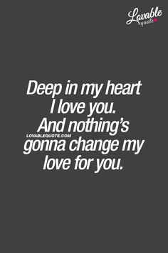 Deep in my heart I love you. And nothing's gonna change my love for you. ❤ Deep in my Soulmate Love Quotes, Deep Quotes About Love, Love Quotes For Her, Love Yourself Quotes, Quotes About Moving On, Change Quotes, Quotes About Unconditional Love, Quotes About Boys, Relationship Quotes