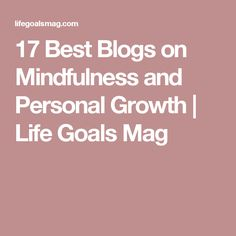 17 Best Blogs on Mindfulness and Personal Growth | Life Goals Mag