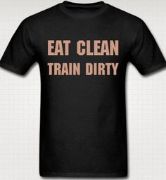 Eat Clean Train Dirty Workout T-shirt