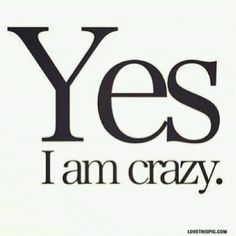 yes i am crazy funny quotes quote crazy