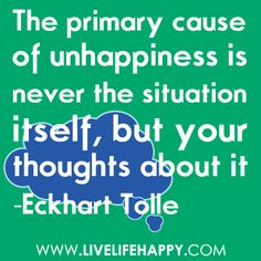 The primary cause of unhappiness is never the situation itself, but your thoughts about it. - Eckhart Tolle So True! Words Quotes, Wise Words, Me Quotes, Motivational Quotes, Inspirational Quotes, Sayings, Wall Quotes, Happy Quotes, Amazing Quotes