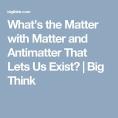 What's the Matter with Matter and Antimatter That Lets Us Exist?   Big Think