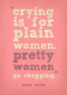 """Crying is for plain women. Pretty women go shopping"" Oscar Wilde"