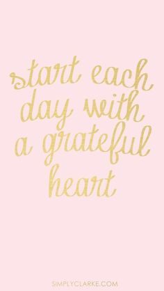 Start each day with a grateful heart -- I sure way to turn around a bad day.