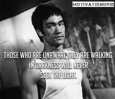 """""""Those Who Are Unaware They Are Walking in Darkness Will Never Seek The Light"""" -BRUCE LEE"""