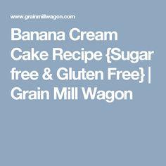 Banana Cream Cake Recipe {Sugar free & Gluten Free}   Grain Mill Wagon