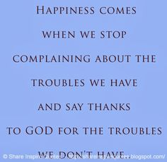 Happiness comes when we stop complaining about the troubles we have and say thanks to GOD for the troubles we don't have.. #happiness #god #quotes