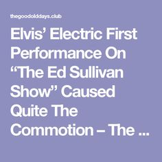 """Elvis' Electric First Performance On """"The Ed Sullivan Show"""" Caused Quite The Commotion – The Good Old Days"""