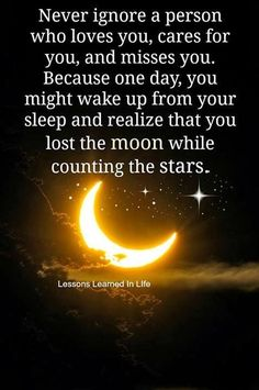 ''Never ignore a person who loves you, cares for you and misses you. Because one day, you might wake up from your sleep and realize that you lost the moon while counting the stars.'' source: Lessons Learned In Life