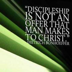 """Discipleship is not an offer that man makes to Christ."" by Dietrich Bonhoeffer"