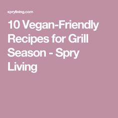 10 Vegan-Friendly Recipes for Grill Season - Spry Living