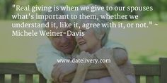 """Real giving is when we give to our spouses what's important to them, whether we understand it, like it, agree with it, or not."" ~ Michele Weiner-Davis  #Quote #Love #Marriage #Wedding #Relationships #Datelivery #DateNight #Couples #Husband #Wife #wifequotes #husbandquotes #relationshipquotes #marriagequotes #tbt"