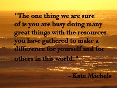 """The one thing we are sure of is you are busy doing many great things with the resources you have gathered to make a difference for yourself and for others in this world."" - Kate Michels"