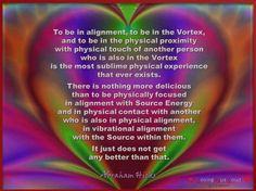 To be in alignment, to be in the Vortex, and to be in the physical proximity with physical touch of another person who is also in the Vortex is the most sublime physical experience that ever exists.... Abraham-Hicks Quotes (AHQ3351)  Click twice for audio (1.11min)