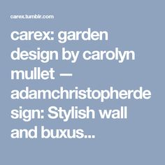 carex: garden design by carolyn mullet — adamchristopherdesign: Stylish wall and buxus...