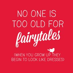 Quote: No one is too old for fairytales (when you grow up they begin to look like dresses)