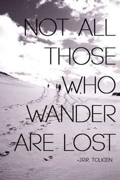 """""""Not all those who wander are lost.""""  -JRR Tolkien (the greatest man ever)"""