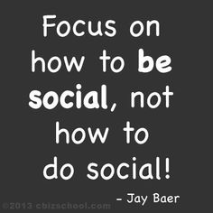Focus on how to be social, not how to do social ~ Jay Baer #socialmedia #quotes