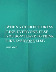 """When you don't dress like everyone else, you don't have to think like everyone else."" Iris Apfel"