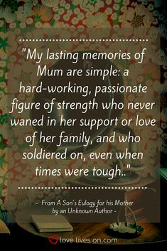Eulogy Examples | Eulogy Examples for Mom. This eulogy example was written by a son for his mother. This eulogy quote perfectly conveys his mother's legacy. Click to read the full eulogy example and more eulogy examples to help inspire your eulogy for Mom. Mother Poems, Mother Daughter Quotes, Mothers Day Quotes, Mom Quotes, Mothers Love, Great Quotes, Inspirational Quotes, Daddy I Love You, I Miss My Mom