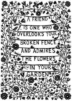 A friend is one who overlooks your broken fence and admires the flowers growing in your garden.