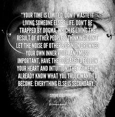 Your time is limited, don't waste it living someone else's life. Don't be trapped by dogma, which is living the result of other people's thinking. Don't let the noise of other's opinion drowned your own inner voice. And most important, have the courage to follow your heart and intuition, they somehow already know what you truly want to become. Everything else is secondary. - Steve Jobs at Lifehack QuotesSteve Jobs at http://quotes.lifehack.org/by-author/steve-jobs/