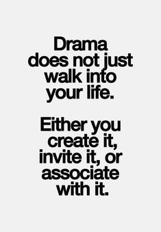 Drama does not just walk into your life. Either you create it, invite it, or associate with it.