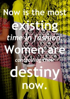 Now is the most existing time in fashion. Women are controlling their destiny now. -Oscar de la Renta