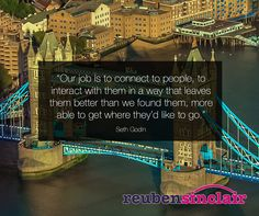 """""""Our job is to connect to people, to interact with them in a way that leaves them better than we found them, more able to get where they'd like to go."""" Seth Godin"""
