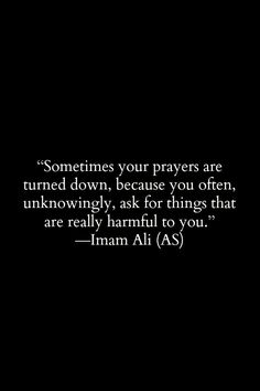 Sometimes your prayers are turned down, because you often, unknowingly, ask for things that are really harmful to you. -Hazrat Ali (a. Hadith Quotes, Imam Ali Quotes, Allah Quotes, Muslim Quotes, Quran Quotes, Religious Quotes, Wisdom Quotes, True Quotes, Motivational Quotes