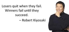 Losers quit when they fail. Winner fail until they succeed (Robert Kiyosaki)