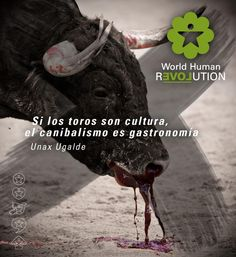 If bullfighting is culture, cannibalism is gastronomy Unax Ugalde www.facebook.com/worldhumanrevolution