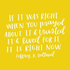 """If it was right when you prayed about it and trusted it and lived for it,  it is right now."" -Jeffrey R. Holland  Featured Feb 26, 2017 happy sunday Happy Sunday, Share goodness Kensie  Smith Feb 26, 2017 happy sunday Happy Sunday, Share goodness Kensie Smith  Feb 26, 2017 happy sund"