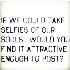 If we could take selfies of our souls..would you find it attractive enough to post?