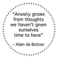 Anxiety grows from thoughts we haven't given ourselves time to have. - Alain de Botton