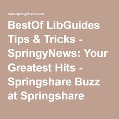 BestOf LibGuides Tips & Tricks - SpringyNews: Your Greatest Hits - Springshare Buzz at Springshare