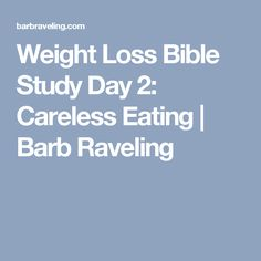 Weight Loss Bible Study Day 2: Careless Eating   Barb Raveling