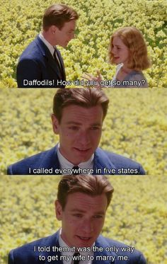 big fish- LOVE this movie. if someone went all Edward Bloom and did all of this stuff for us, no matter what they looked like we would have no choice but to fall in love with them lol