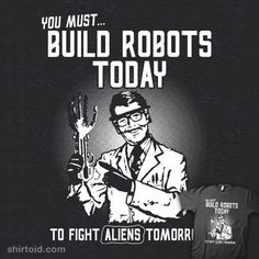 Build Robots Today    Build robots today to fight aliens tomorrow.    This is an important public service message inspired by old war propaganda posters. What more do you need!?    Science fiction has shown us the way! Building robots is the only one real thing you can do today that can help us all survive 'the future!'