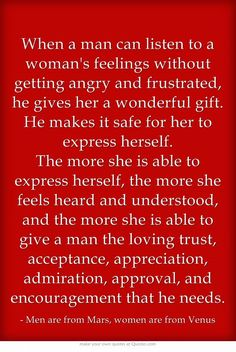 When a man can listen to a woman's feelings without getting angry and frustrated, he gives her a wonderful gift. He makes it safe for her to express herself. The more she is able to express herself, the more she feels heard and understood, and the more she is able to give a man the loving trust, acceptance, appreciation, admiration, approval, and encouragement that he needs.