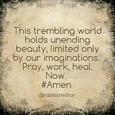 This trembling world holds unending beauty, limited only by our imaginations. Pray, work, heal. Now. #Amen