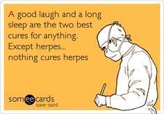 A good laugh and a long sleep are the two best cures for anything. Except herpes... nothing cures herpes.