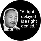 A right delayed is a right denied -- Martin Luther King, Jr. Quote BUTTON
