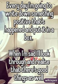 Every day I'm going to write down something positive that's happened and put it in a box.   When I'm sad I'll look through and realise that there's good things as well.